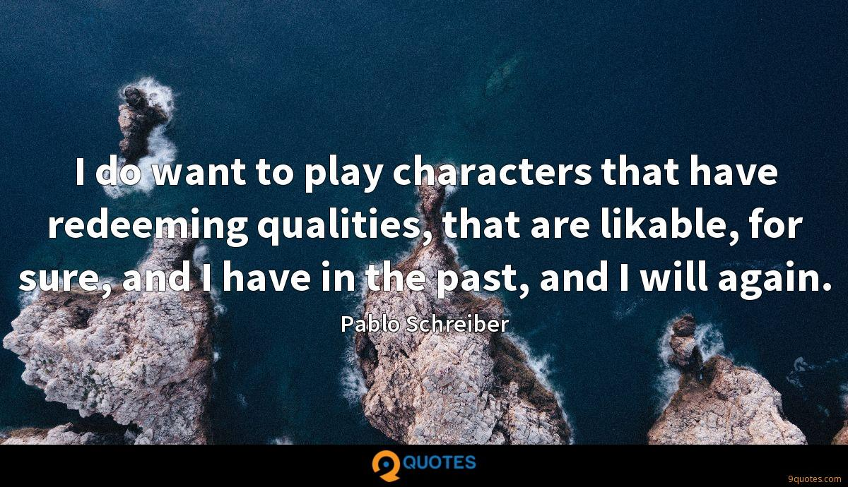 I do want to play characters that have redeeming qualities, that are likable, for sure, and I have in the past, and I will again.