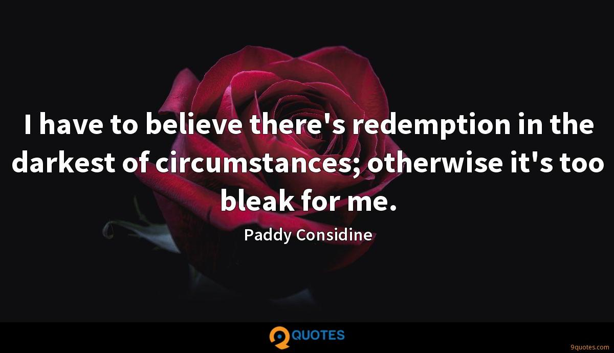 I have to believe there's redemption in the darkest of circumstances; otherwise it's too bleak for me.