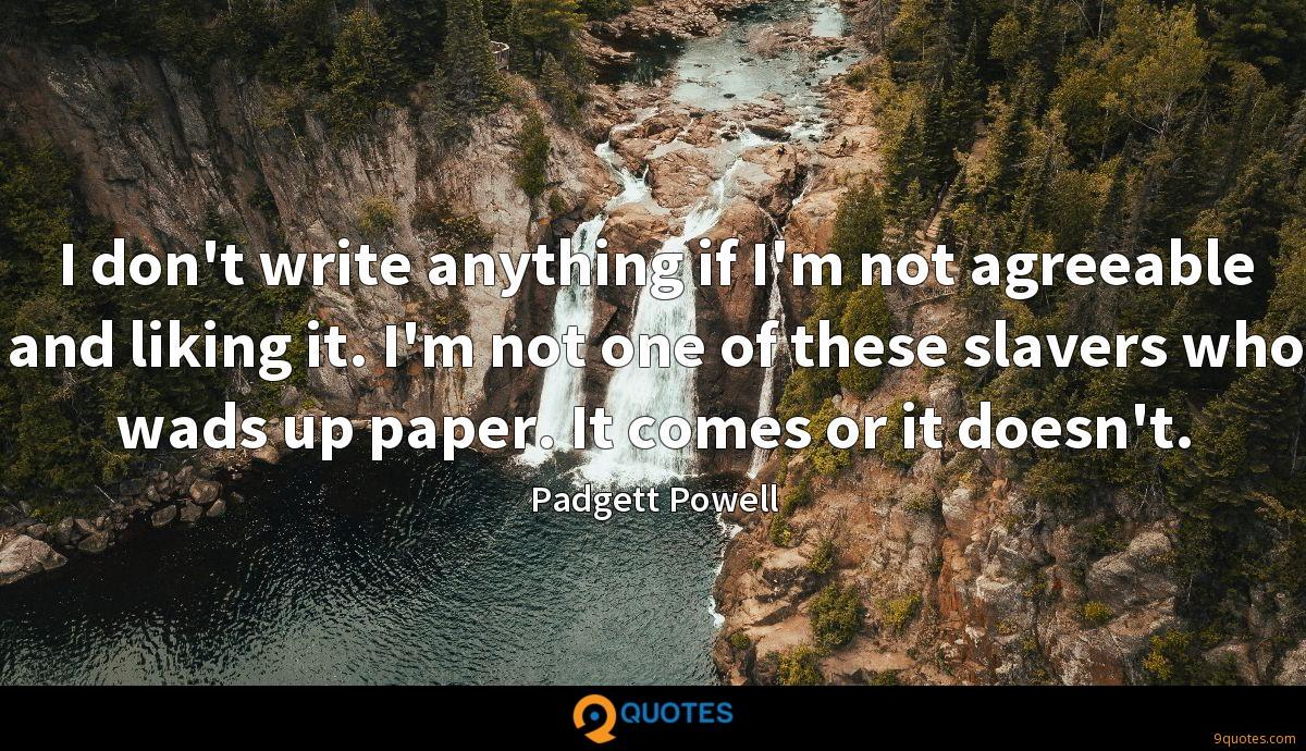 I don't write anything if I'm not agreeable and liking it. I'm not one of these slavers who wads up paper. It comes or it doesn't.