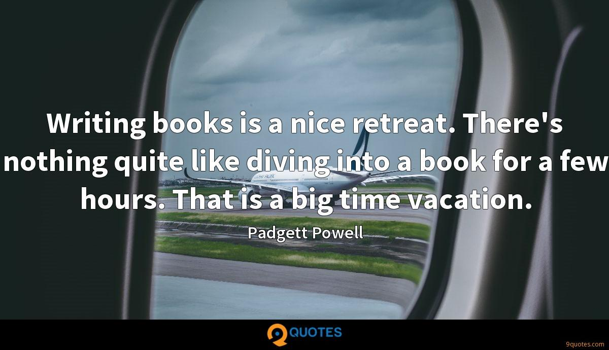 Writing books is a nice retreat. There's nothing quite like diving into a book for a few hours. That is a big time vacation.