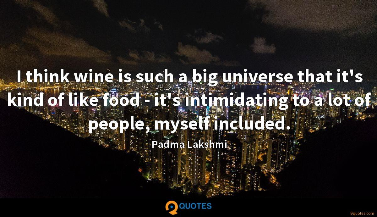I think wine is such a big universe that it's kind of like food - it's intimidating to a lot of people, myself included.