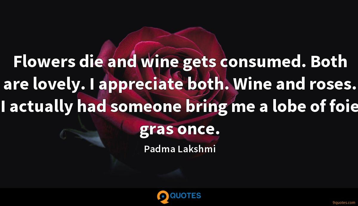 Flowers die and wine gets consumed. Both are lovely. I appreciate both. Wine and roses. I actually had someone bring me a lobe of foie gras once.