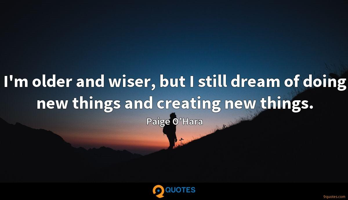 I'm older and wiser, but I still dream of doing new things and creating new things.