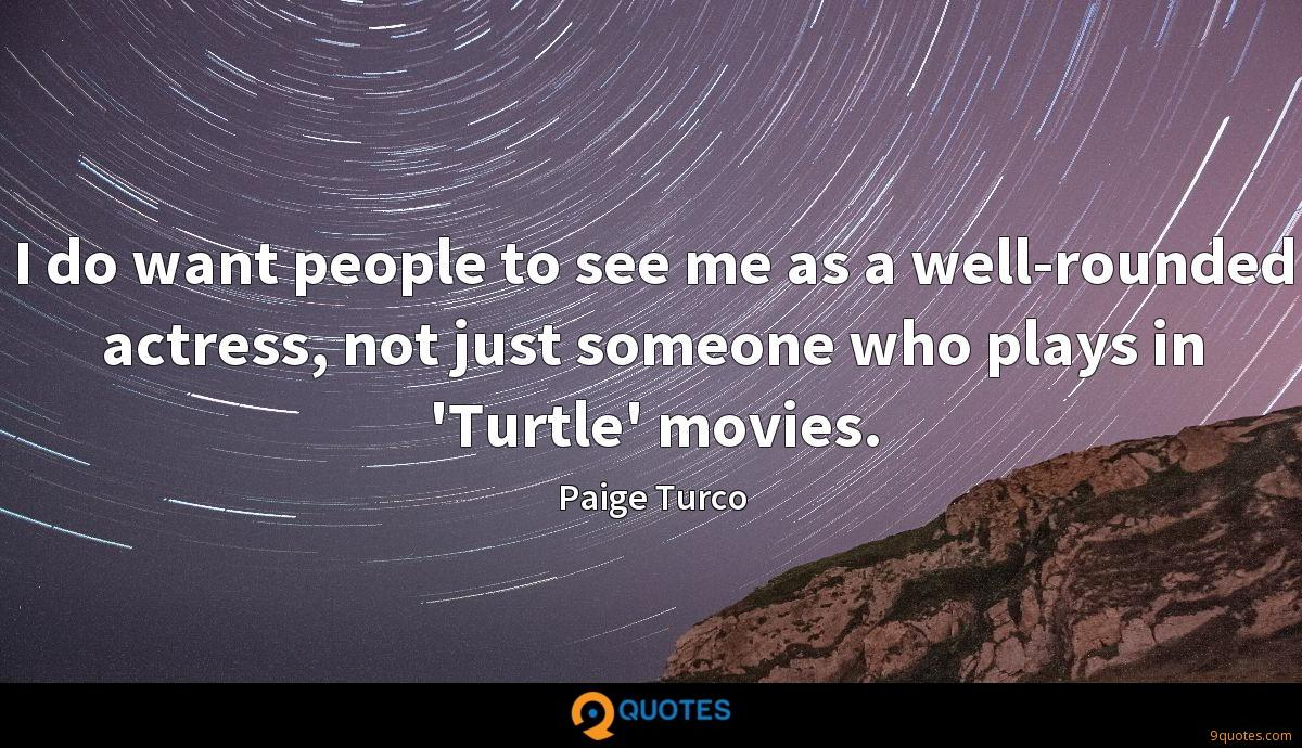 I do want people to see me as a well-rounded actress, not just someone who plays in 'Turtle' movies.