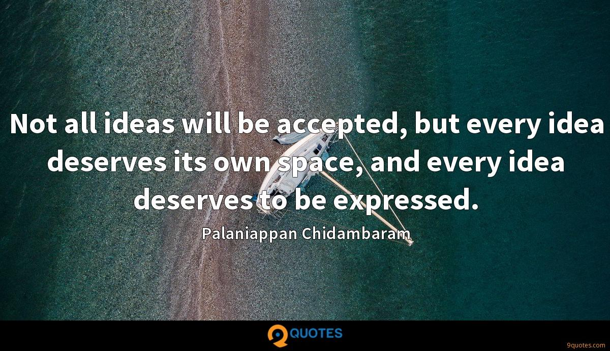 Not all ideas will be accepted, but every idea deserves its own space, and every idea deserves to be expressed.
