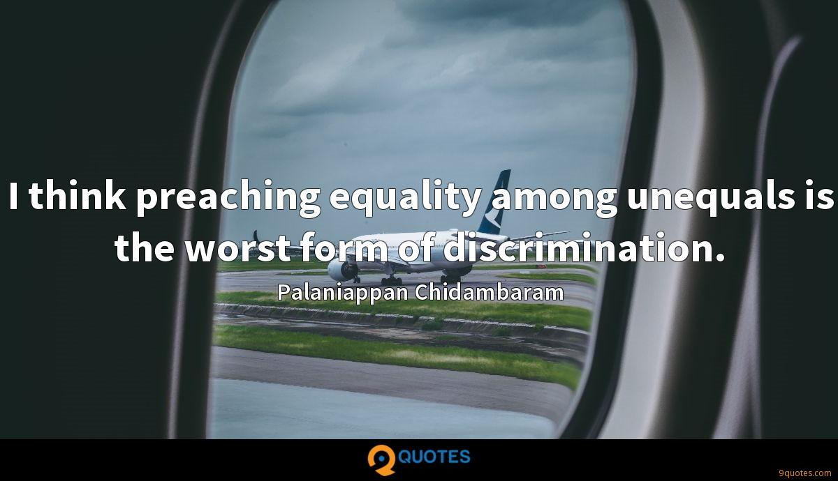 I think preaching equality among unequals is the worst form of discrimination.