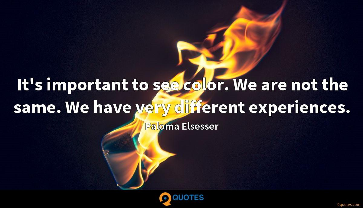 It's important to see color. We are not the same. We have very different experiences.