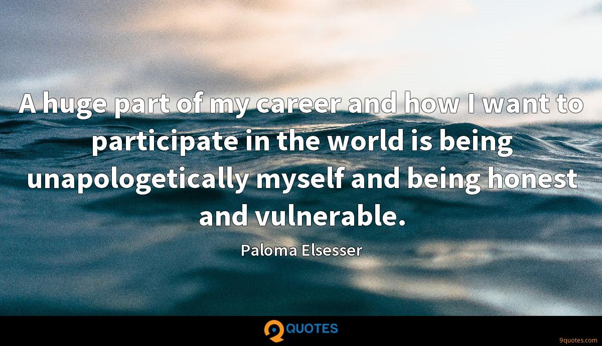 A huge part of my career and how I want to participate in the world is being unapologetically myself and being honest and vulnerable.