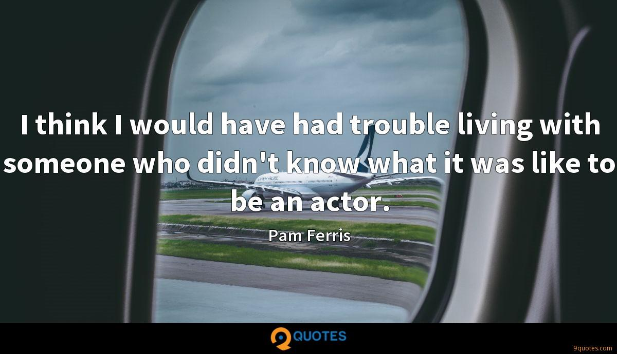 I think I would have had trouble living with someone who didn't know what it was like to be an actor.