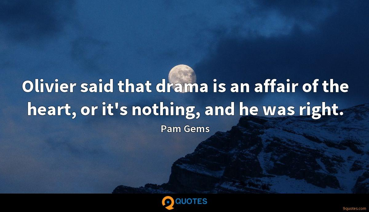 Olivier said that drama is an affair of the heart, or it's nothing, and he was right.