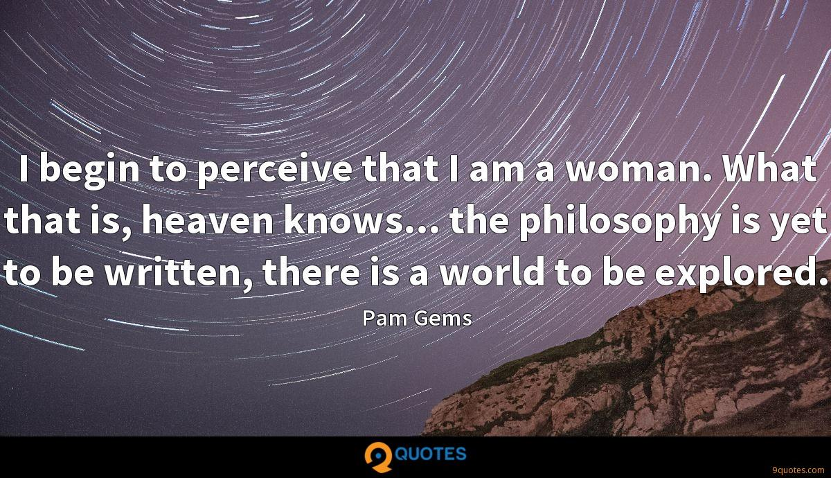 I begin to perceive that I am a woman. What that is, heaven knows... the philosophy is yet to be written, there is a world to be explored.