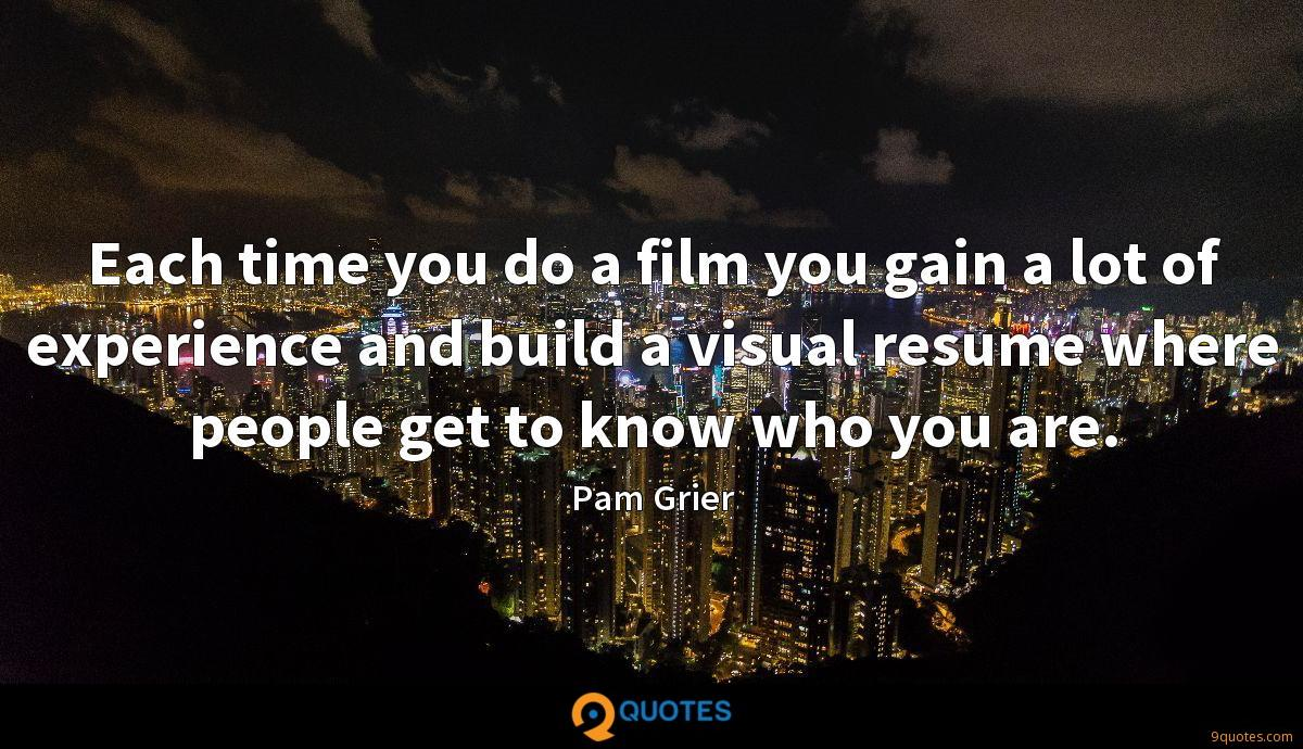 Each time you do a film you gain a lot of experience and build a visual resume where people get to know who you are.
