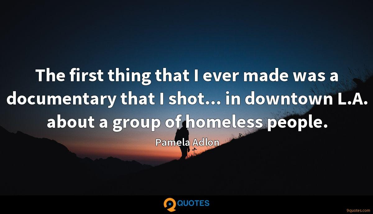The first thing that I ever made was a documentary that I shot... in downtown L.A. about a group of homeless people.