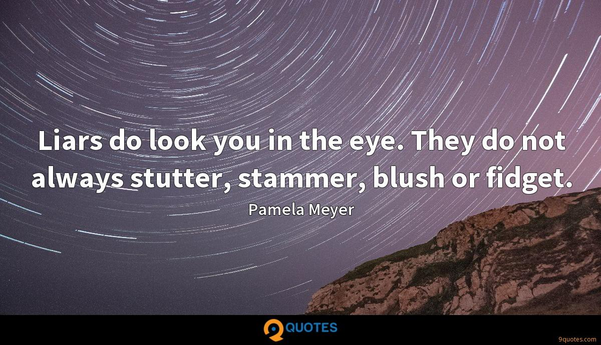 Liars do look you in the eye. They do not always stutter, stammer, blush or fidget.