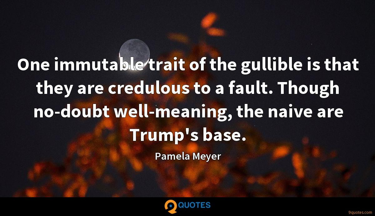 One immutable trait of the gullible is that they are credulous to a fault. Though no-doubt well-meaning, the naive are Trump's base.
