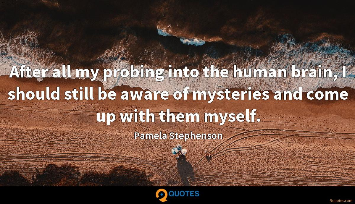 After all my probing into the human brain, I should still be aware of mysteries and come up with them myself.
