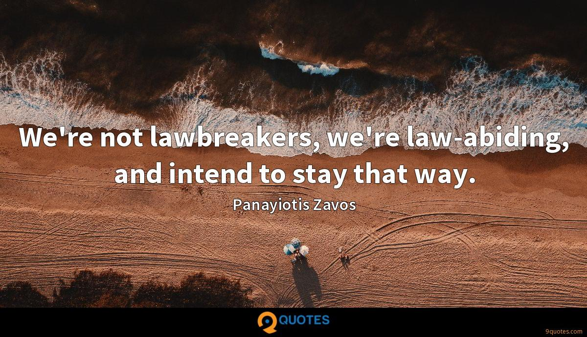 We're not lawbreakers, we're law-abiding, and intend to stay that way.