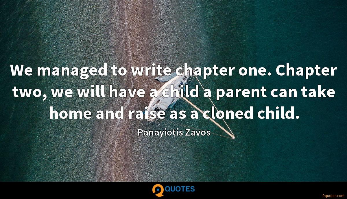We managed to write chapter one. Chapter two, we will have a child a parent can take home and raise as a cloned child.