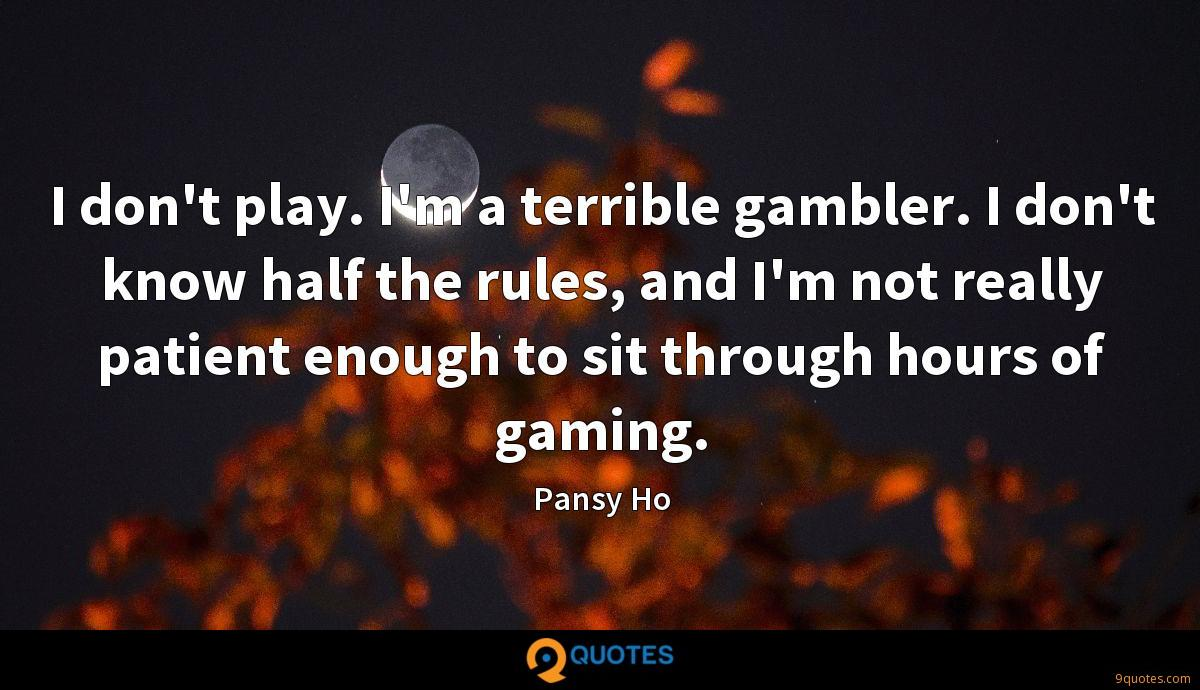 I don't play. I'm a terrible gambler. I don't know half the rules, and I'm not really patient enough to sit through hours of gaming.