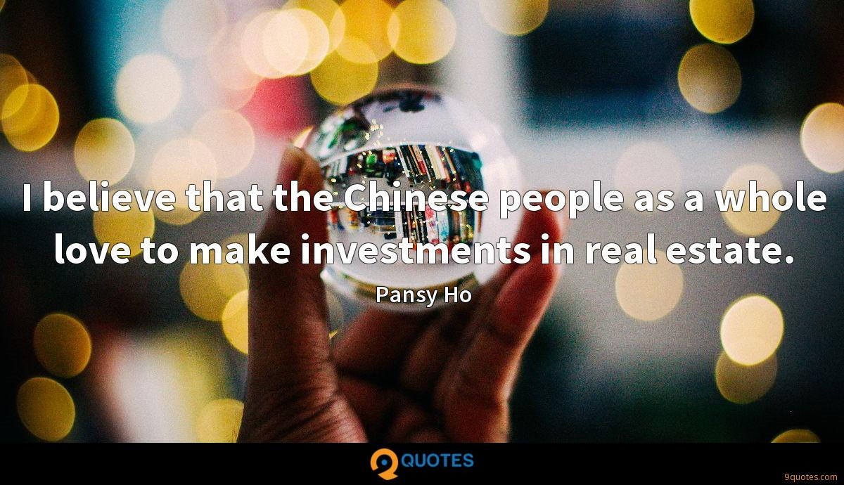 I believe that the Chinese people as a whole love to make investments in real estate.