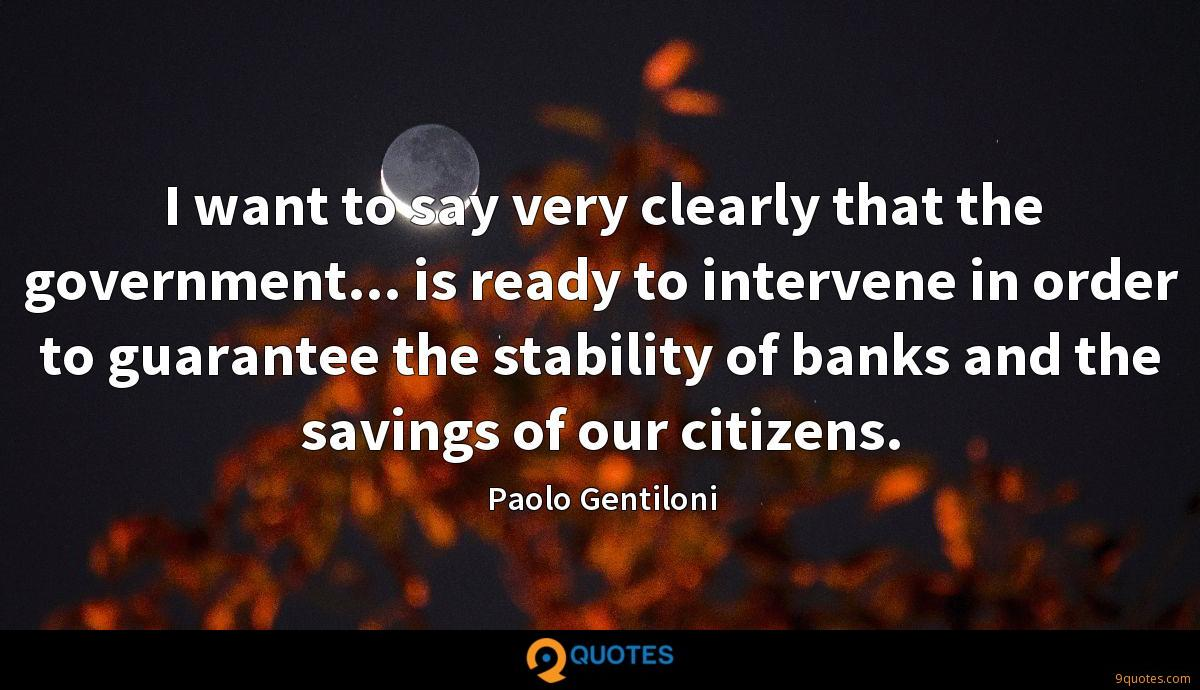 I want to say very clearly that the government... is ready to intervene in order to guarantee the stability of banks and the savings of our citizens.