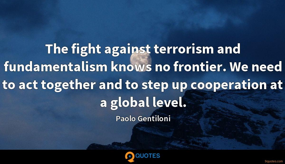 The fight against terrorism and fundamentalism knows no frontier. We need to act together and to step up cooperation at a global level.