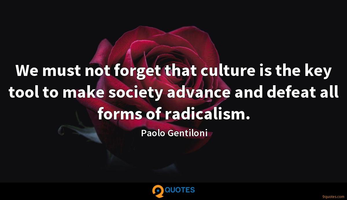 We must not forget that culture is the key tool to make society advance and defeat all forms of radicalism.