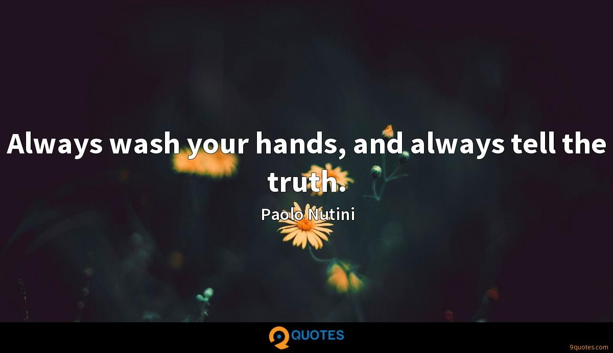 Always wash your hands, and always tell the truth.