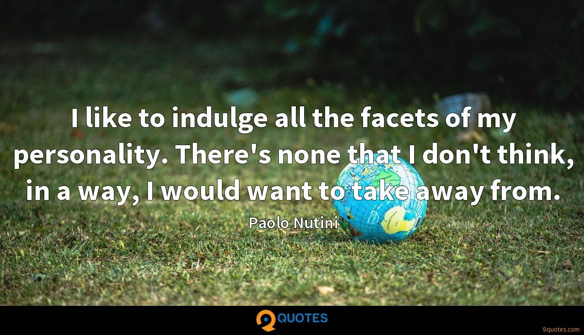 I like to indulge all the facets of my personality. There's none that I don't think, in a way, I would want to take away from.