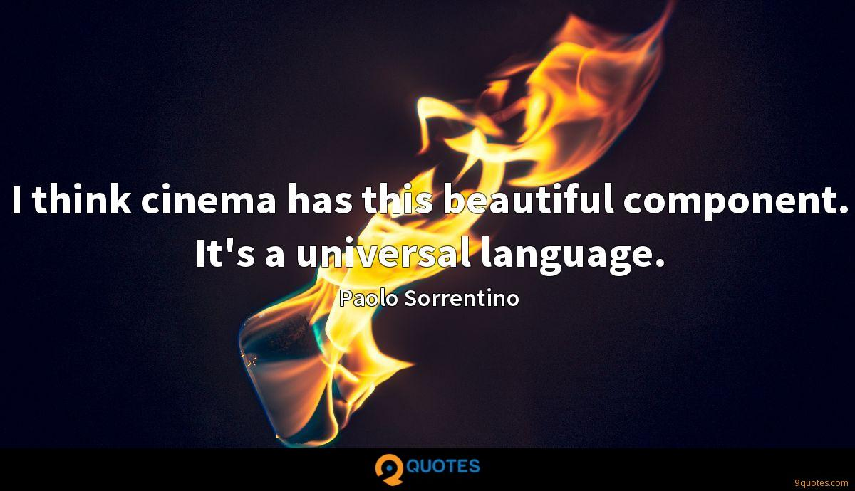 I think cinema has this beautiful component. It's a universal language.