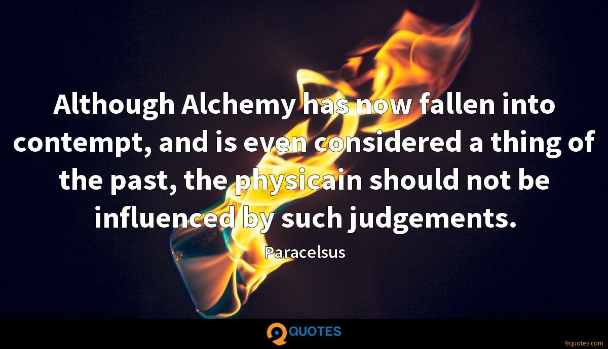 Although Alchemy has now fallen into contempt, and is even considered a thing of the past, the physicain should not be influenced by such judgements.