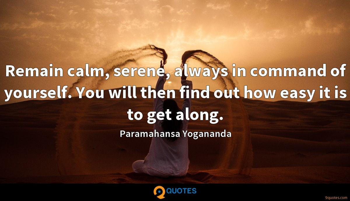 Remain calm, serene, always in command of yourself. You will then find out how easy it is to get along.