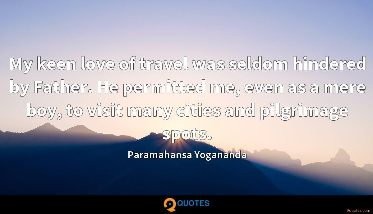 My keen love of travel was seldom hindered by Father. He permitted me, even as a mere boy, to visit many cities and pilgrimage spots.