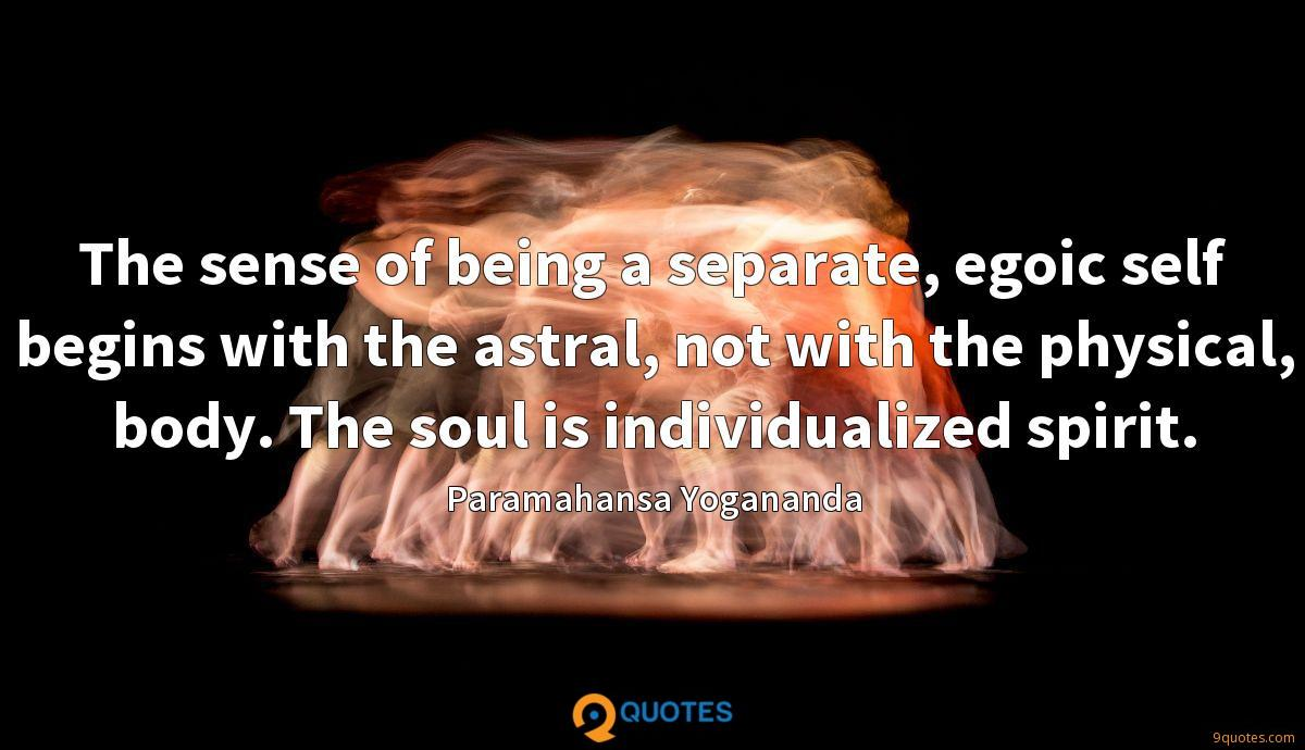 The sense of being a separate, egoic self begins with the astral, not with the physical, body. The soul is individualized spirit.