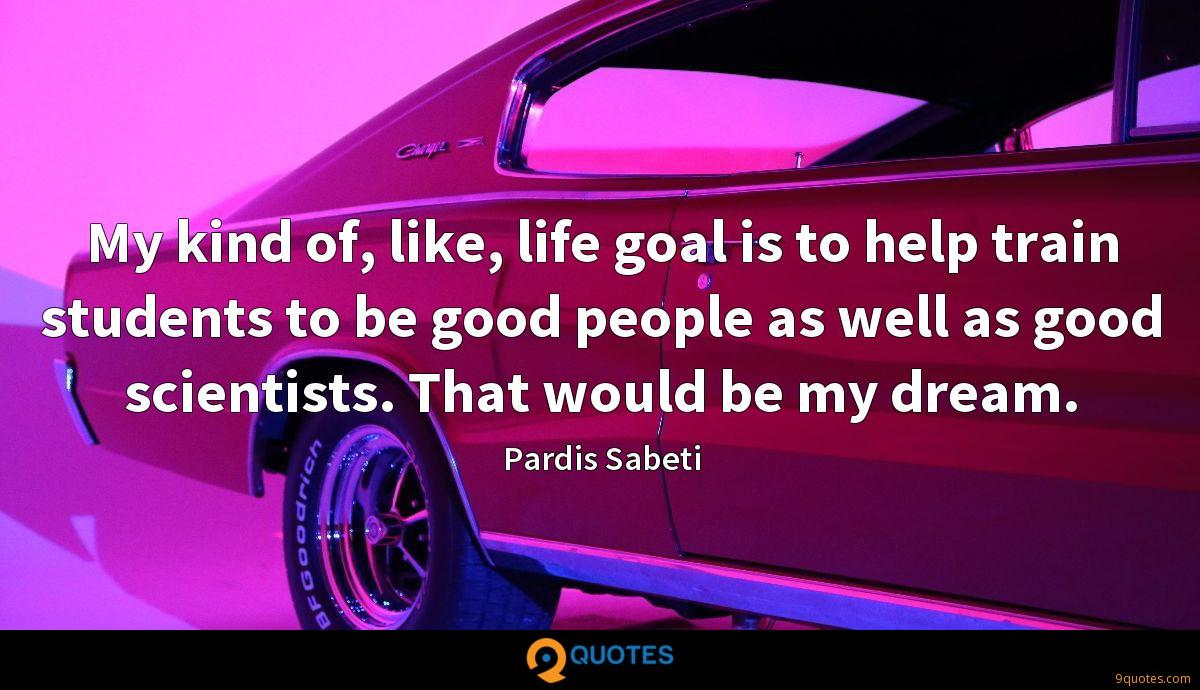 My kind of, like, life goal is to help train students to be good people as well as good scientists. That would be my dream.