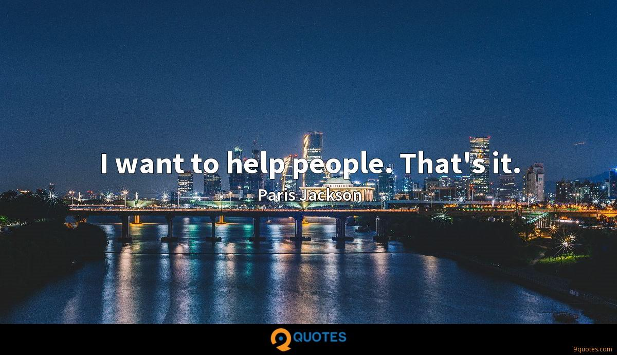I want to help people. That's it.