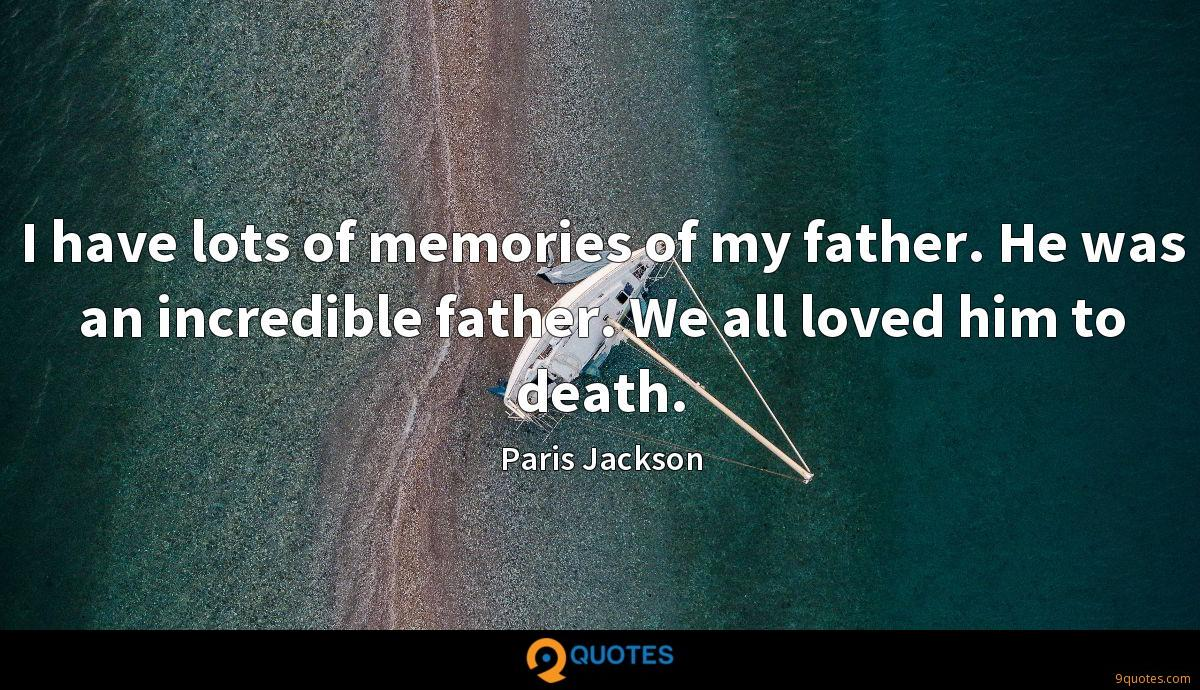 I have lots of memories of my father. He was an incredible father. We all loved him to death.