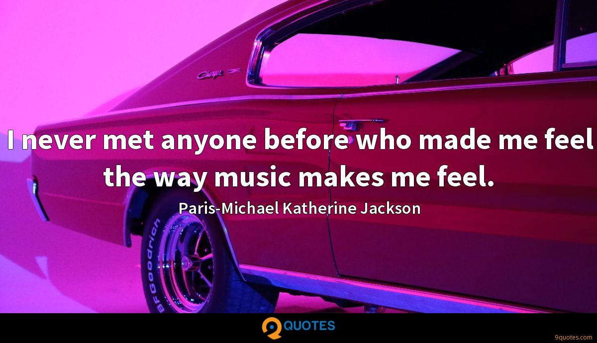 I never met anyone before who made me feel the way music makes me feel.