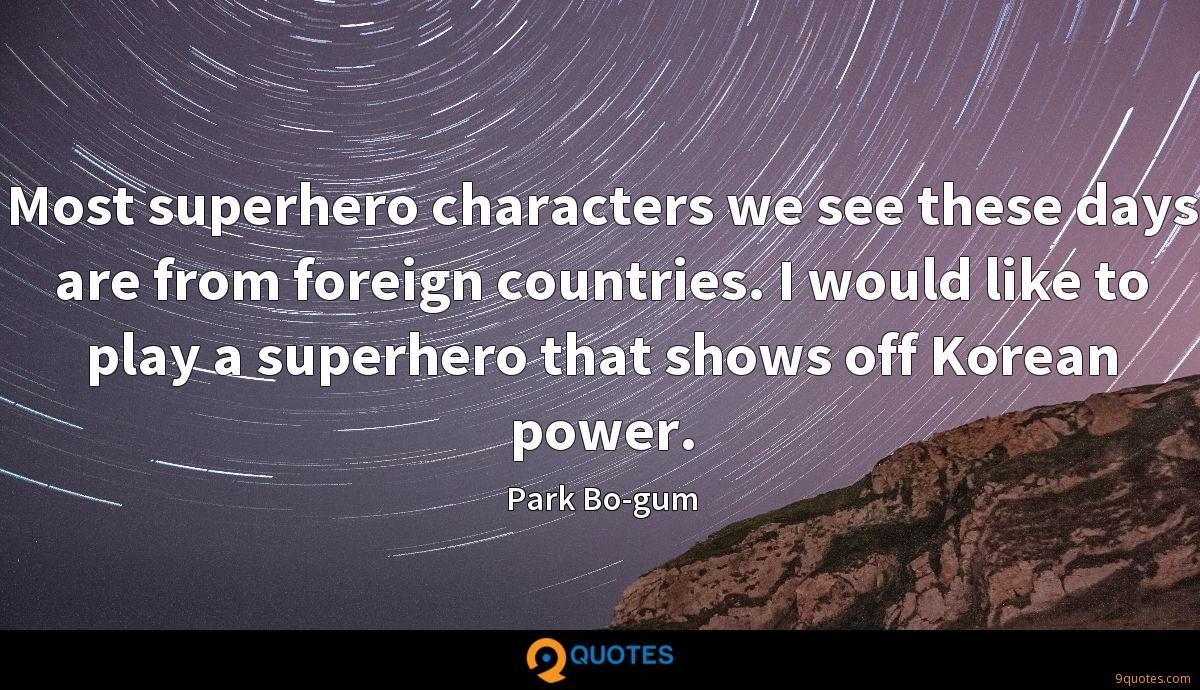 Most superhero characters we see these days are from foreign countries. I would like to play a superhero that shows off Korean power.