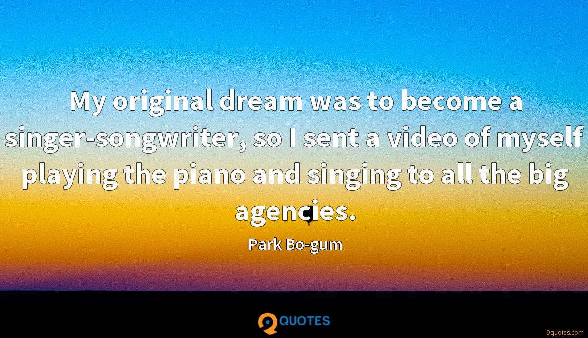 My original dream was to become a singer-songwriter, so I sent a video of myself playing the piano and singing to all the big agencies.
