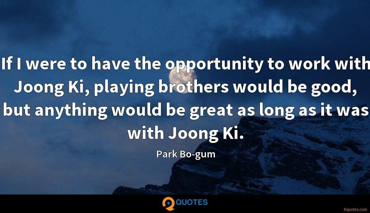 If I were to have the opportunity to work with Joong Ki, playing brothers would be good, but anything would be great as long as it was with Joong Ki.
