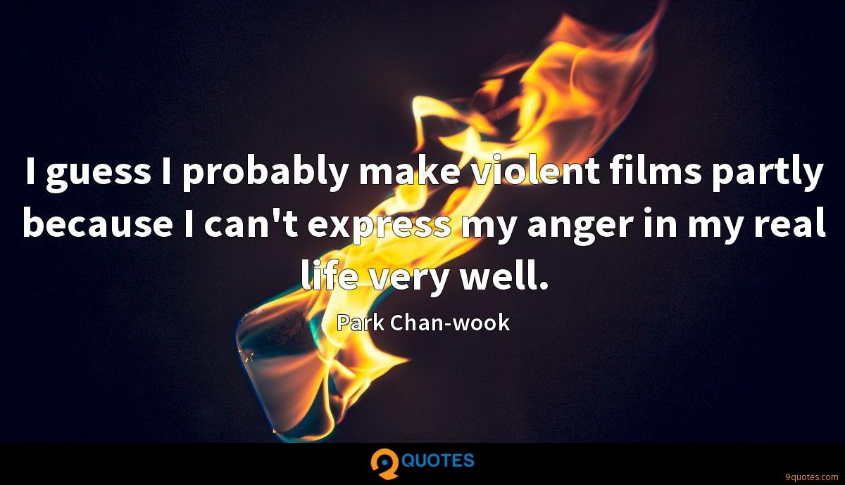I guess I probably make violent films partly because I can't express my anger in my real life very well.