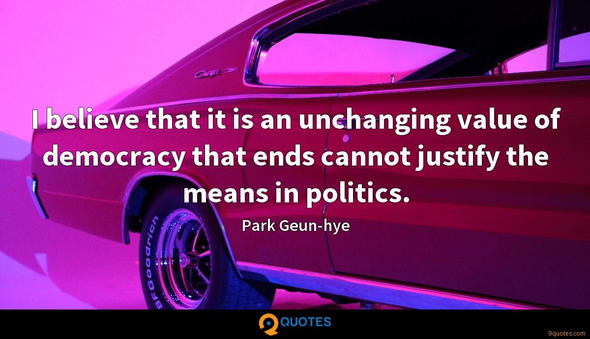 I believe that it is an unchanging value of democracy that ends cannot justify the means in politics.