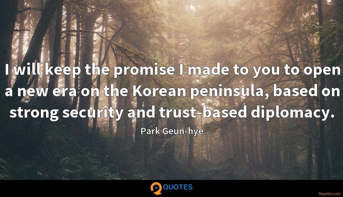 I will keep the promise I made to you to open a new era on the Korean peninsula, based on strong security and trust-based diplomacy.