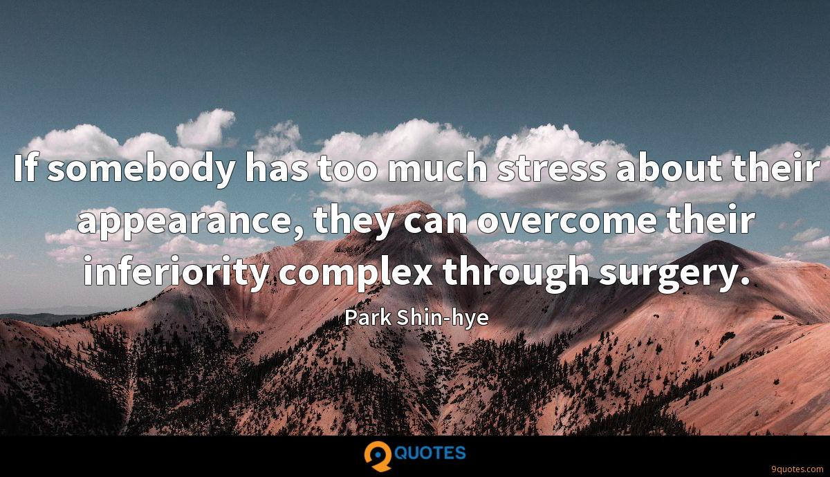 If somebody has too much stress about their appearance, they can overcome their inferiority complex through surgery.