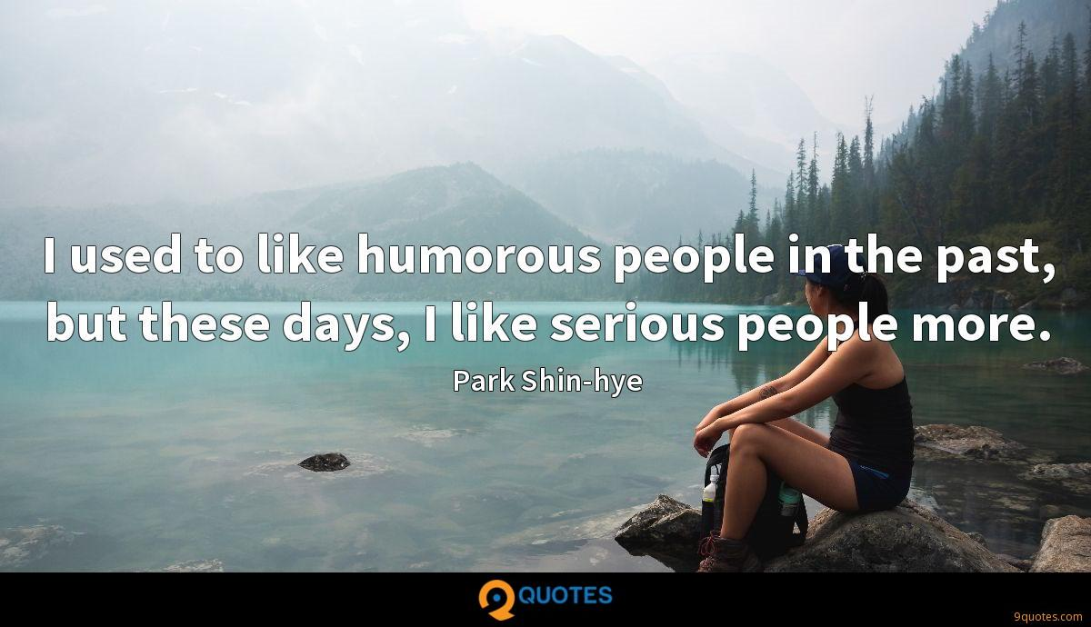 I used to like humorous people in the past, but these days, I like serious people more.