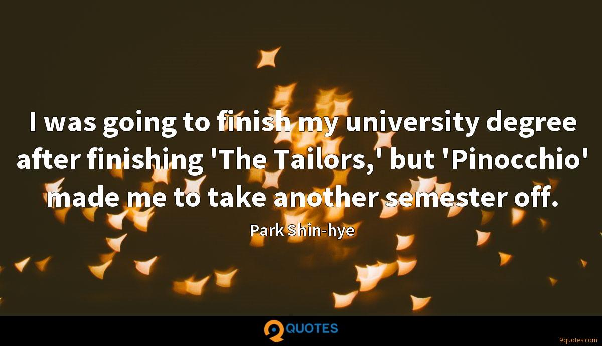 I was going to finish my university degree after finishing 'The Tailors,' but 'Pinocchio' made me to take another semester off.