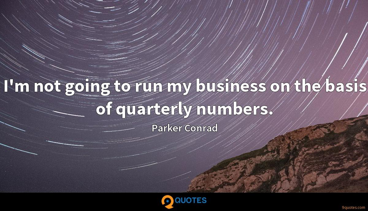 I'm not going to run my business on the basis of quarterly numbers.