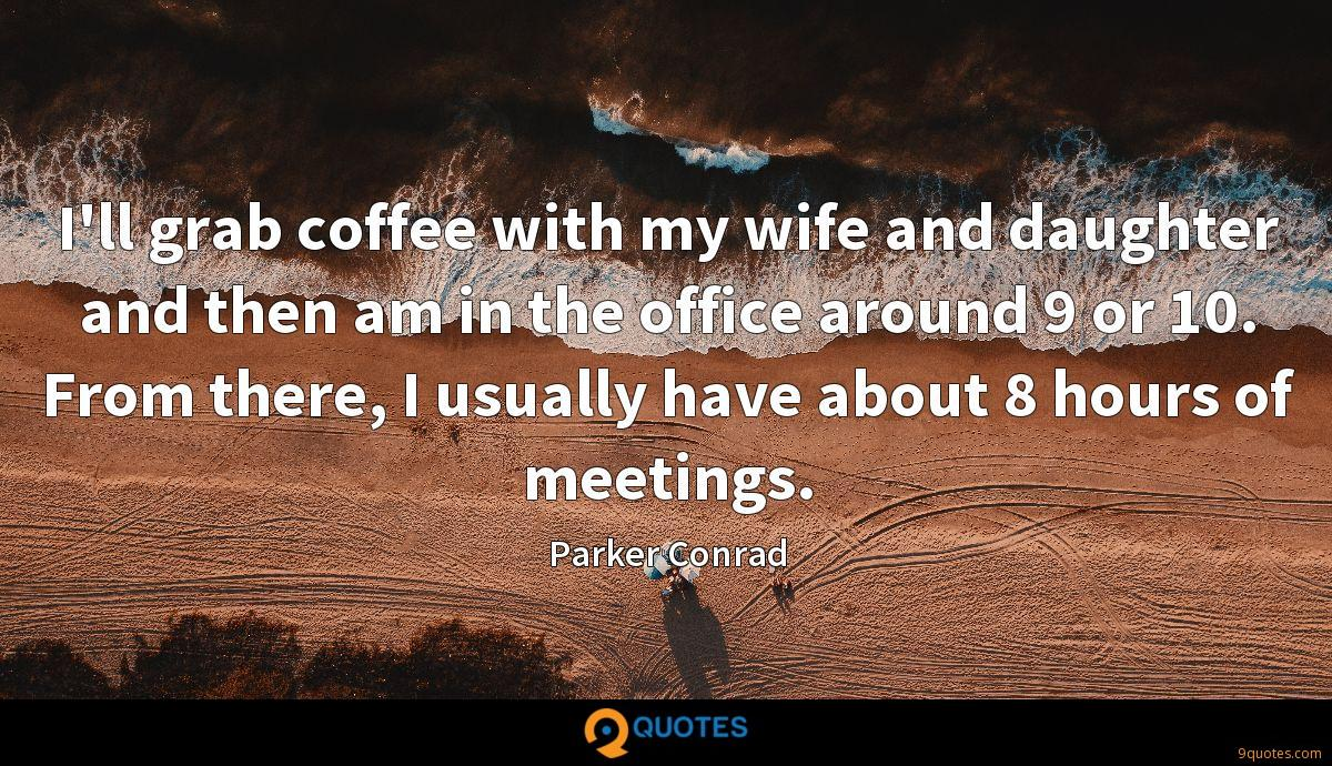 I'll grab coffee with my wife and daughter and then am in the office around 9 or 10. From there, I usually have about 8 hours of meetings.