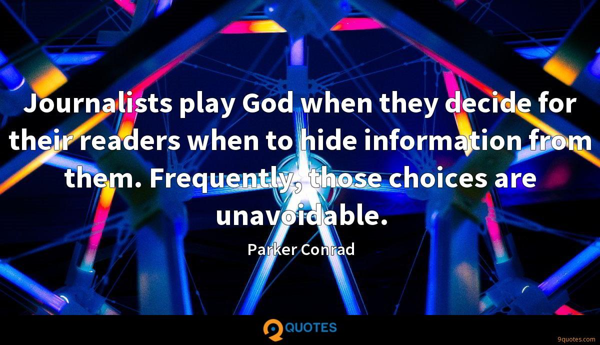 Journalists play God when they decide for their readers when to hide information from them. Frequently, those choices are unavoidable.
